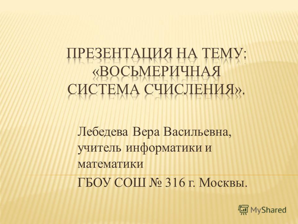 Лебедева Вера Васильевна, учитель информатики и математики ГБОУ СОШ 316 г. Москвы.