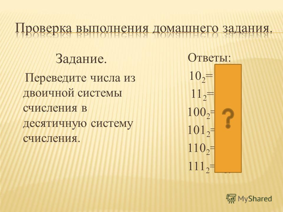 Задание. Переведите числа из двоичной системы счисления в десятичную систему счисления. Ответы: 10 2 = 2 10 11 2 = 3 10 100 2 =4 10 101 2 =5 10 110 2 =6 10 111 2 =7 10