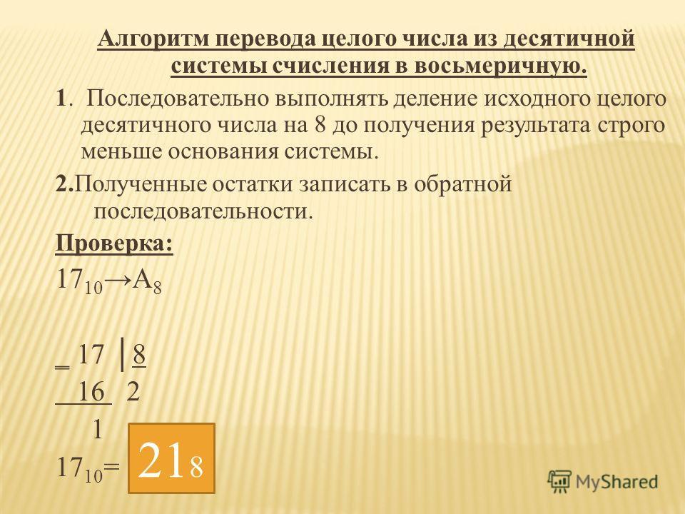 Алгоритм перевода целого числа из десятичной системы счисления в восьмеричную. 1. Последовательно выполнять деление исходного целого десятичного числа на 8 до получения результата строго меньше основания системы. 2.Полученные остатки записать в обрат