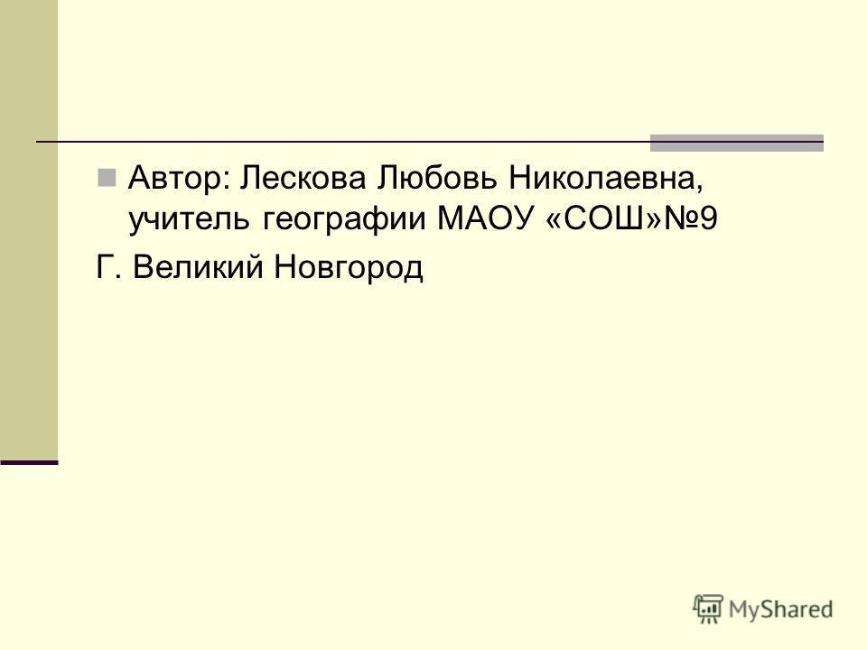 Автор: Лескова Любовь Николаевна, учитель географии МАОУ «СОШ»9 Г. Великий Новгород