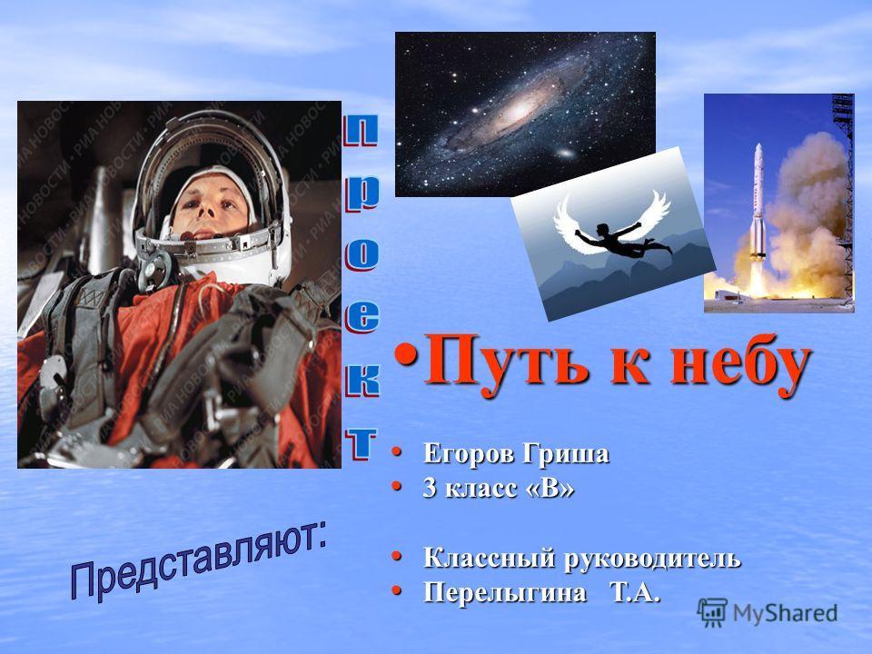Путь к небу Путь к небу Егоров Гриша Егоров Гриша 3 класс «В» 3 класс «В» Классный руководитель Классный руководитель Перелыгина Т.А. Перелыгина Т.А.