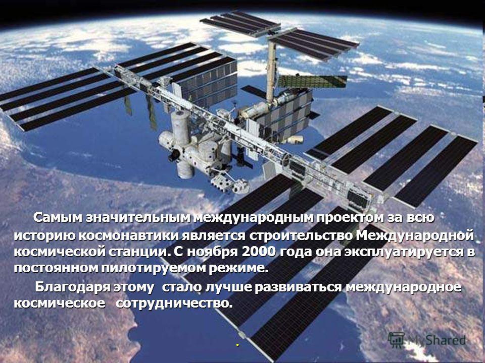 Самым значительным международным проектом за всю историю космонавтики является строительство Международной космической станции. С ноября 2000 года она эксплуатируется в постоянном пилотируемом режиме. Самым значительным международным проектом за всю