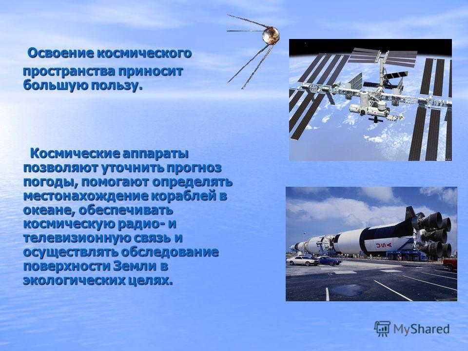 Освоение космического Освоение космического пространства приносит большую пользу. пространства приносит большую пользу. Космические аппараты позволяют уточнить прогноз погоды, помогают определять местонахождение кораблей в океане, обеспечивать космич