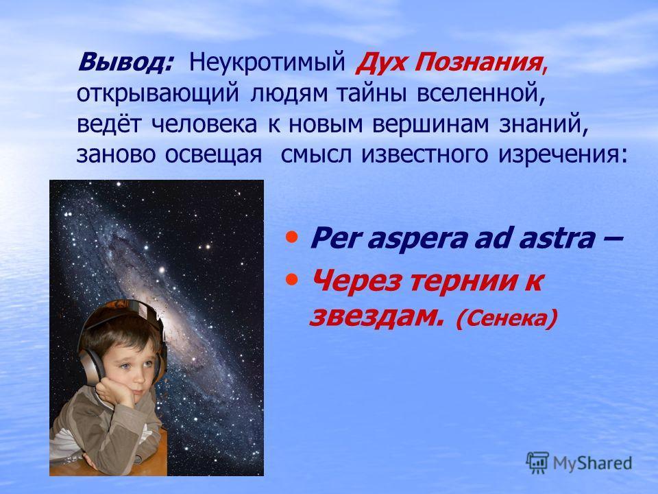 Вывод: Неукротимый Дух Познания, открывающий людям тайны вселенной, ведёт человека к новым вершинам знаний, заново освещая смысл известного изречения: Per aspera ad astra – Через тернии к звездам. (Сенека)