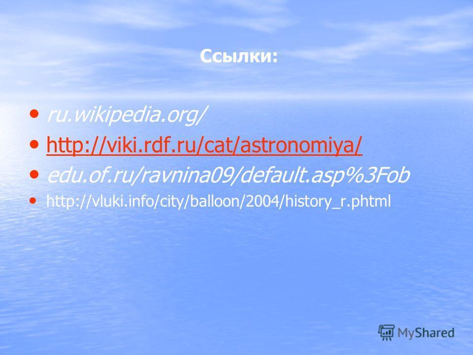 Ссылки: ru.wikipedia.org/ http://viki.rdf.ru/cat/astronomiya/ edu.of.ru/ravnina09/default.asp%3Fob http://vluki.info/city/balloon/2004/history_r.phtml