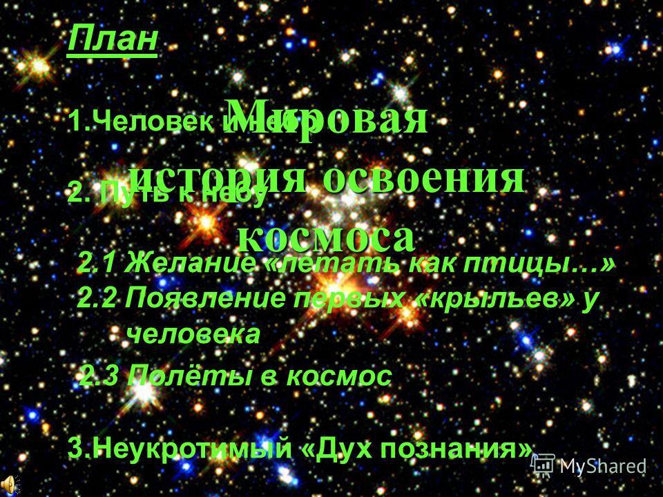 Мировая история освоения космоса План 1.Человек и небо 2. Путь к небу 2.1 Желание «летать как птицы…» 2.2 Появление первых «крыльев» у человека 2.3 Полёты в космос 3.Неукротимый «Дух познания»