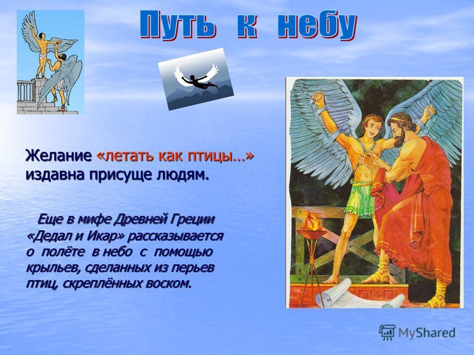 Желание «летать как птицы…» издавна присуще людям. Еще в мифе Древней Греции «Дедал и Икар» рассказывается о полёте в небо с помощью крыльев, сделанных из перьев птиц, скреплённых воском. Желание «летать как птицы…» издавна присуще людям. Еще в мифе