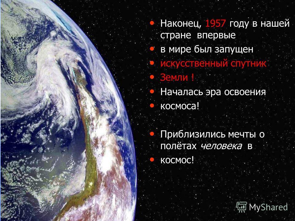 Наконец, 1957 году в нашей стране впервые Наконец, 1957 году в нашей стране впервые в мире был запущен в мире был запущен искусственный спутник искусственный спутник Земли ! Земли ! Началась эра освоения Началась эра освоения космоса! космоса! Прибли