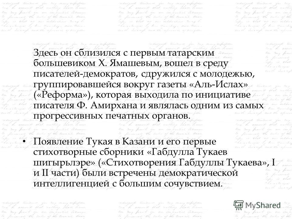 Здесь он сблизился с первым татарским большевиком Х. Ямашевым, вошел в среду писателей-демократов, сдружился с молодежью, группировавшейся вокруг газеты «Аль-Ислах» («Реформа»), которая выходила по инициативе писателя Ф. Амирхана и являлась одним из
