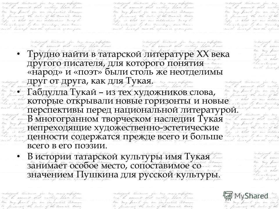 Трудно найти в татарской литературе ХХ века другого писателя, для которого понятия «народ» и «поэт» были столь же неотделимы друг от друга, как для Тукая. Габдулла Тукай – из тех художников слова, которые открывали новые горизонты и новые перспективы