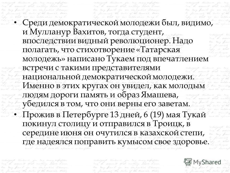 Среди демократической молодежи был, видимо, и Мулланур Вахитов, тогда студент, впоследствии видный революционер. Надо полагать, что стихотворение «Татарская молодежь» написано Тукаем под впечатлением встречи с такими представителями национальной демо