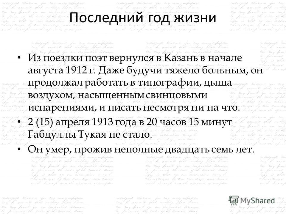 Последний год жизни Из поездки поэт вернулся в Казань в начале августа 1912 г. Даже будучи тяжело больным, он продолжал работать в типографии, дыша воздухом, насыщенным свинцовыми испарениями, и писать несмотря ни на что. 2 (15) апреля 1913 года в 20