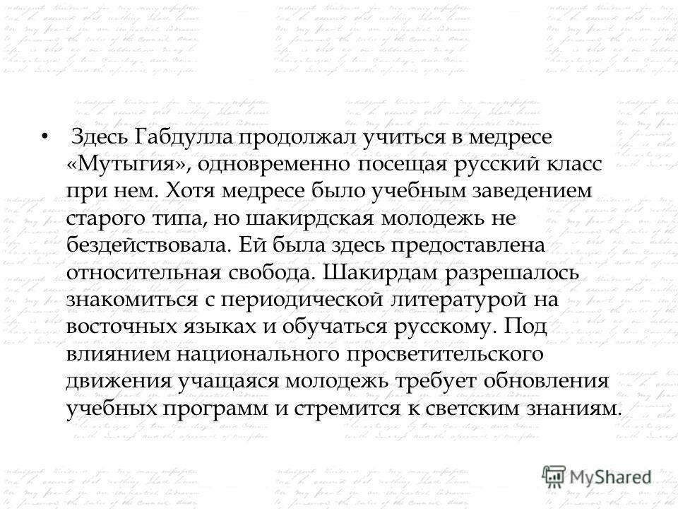 Здесь Габдулла продолжал учиться в медресе «Мутыгия», одновременно посещая русский класс при нем. Хотя медресе было учебным заведением старого типа, но шакирдская молодежь не бездействовала. Ей была здесь предоставлена относительная свобода. Шакирдам