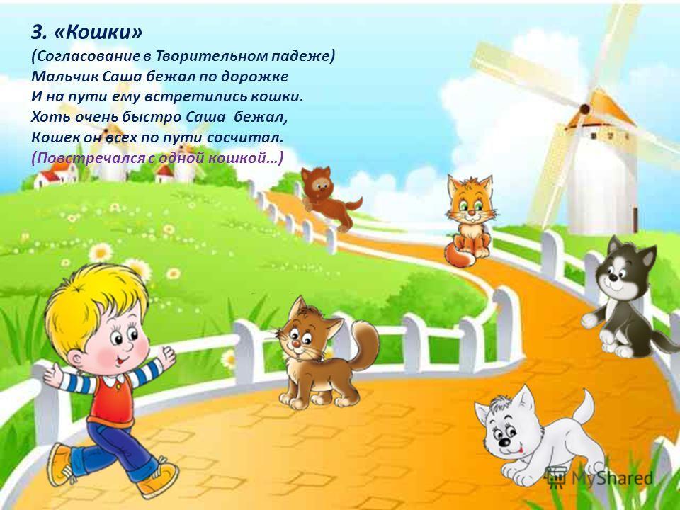 3. «Кошки» (Согласование в Творительном падеже) Мальчик Саша бежал по дорожке И на пути ему встретились кошки. Хоть очень быстро Саша бежал, Кошек он всех по пути сосчитал. (Повстречался с одной кошкой…)