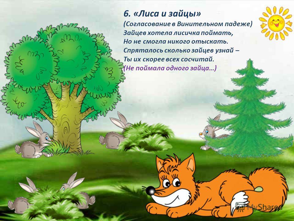 6. «Лиса и зайцы» (Согласование в Винительном падеже) Зайцев хотела лисичка поймать, Но не смогла никого отыскать. Спряталось сколько зайцев узнай – Ты их скорее всех сосчитай. (Не поймала одного зайца…)