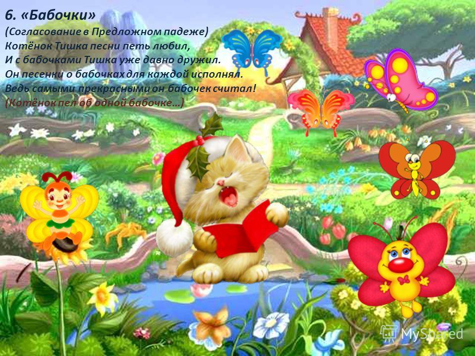 6. «Бабочки» (Согласование в Предложном падеже) Котёнок Тишка песни петь любил, И с бабочками Тишка уже давно дружил. Он песенки о бабочках для каждой исполнял. Ведь самыми прекрасными он бабочек считал! (Котёнок пел об одной бабочке…)