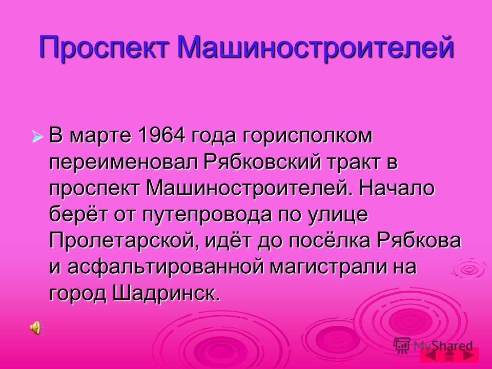 Проспект Машиностроителей В марте 1964 года горисполком переименовал Рябковский тракт в проспект Машиностроителей. Начало берёт от путепровода по улице Пролетарской, идёт до посёлка Рябкова и асфальтированной магистрали на город Шадринск.
