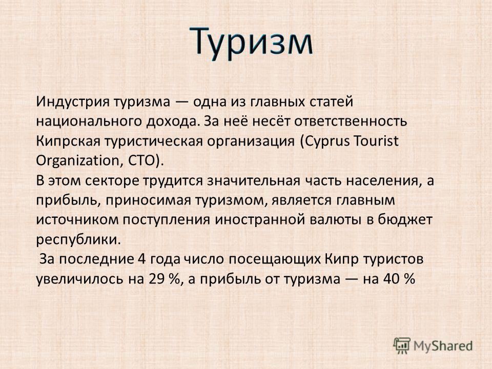 Индустрия туризма одна из главных статей национального дохода. За неё несёт ответственность Кипрская туристическая организация (Cyprus Tourist Organization, CTO). В этом секторе трудится значительная часть населения, а прибыль, приносимая туризмом, я