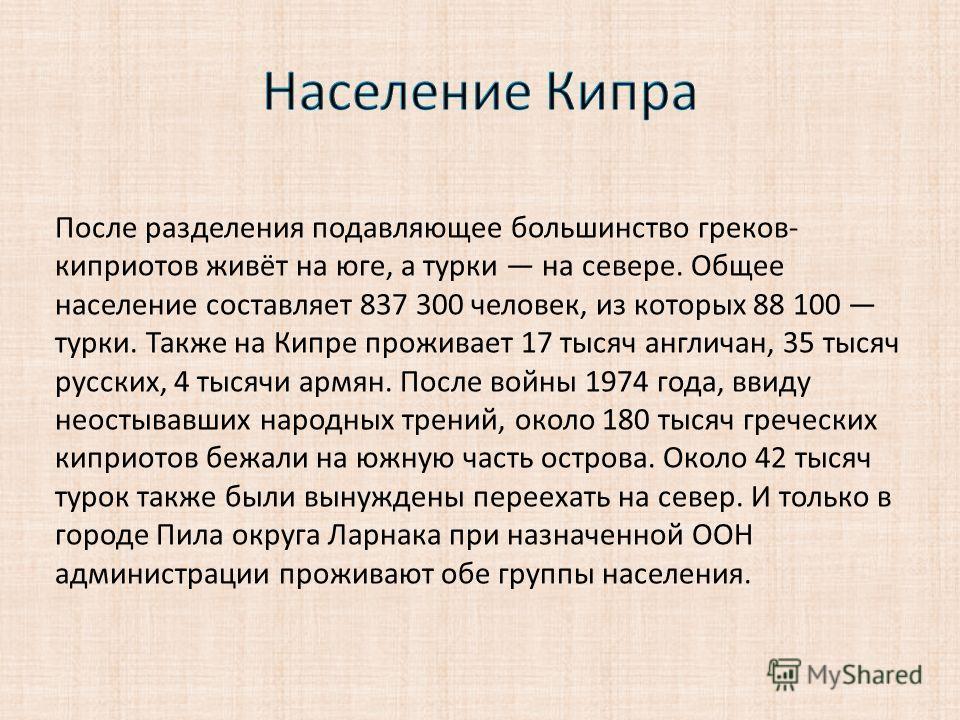После разделения подавляющее большинство греков- киприотов живёт на юге, а турки на севере. Общее население составляет 837 300 человек, из которых 88 100 турки. Также на Кипре проживает 17 тысяч англичан, 35 тысяч русских, 4 тысячи армян. После войны