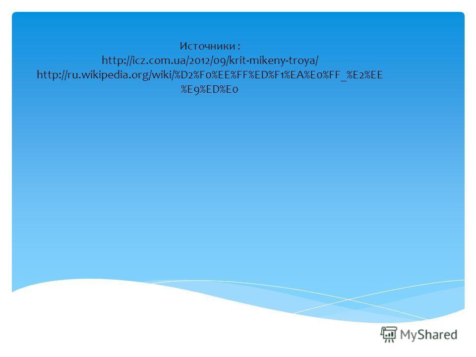 Источники : http://icz.com.ua/2012/09/krit-mikeny-troya/ http://ru.wikipedia.org/wiki/%D2%F0%EE%FF%ED%F1%EA%E0%FF_%E2%EE %E9%ED%E0