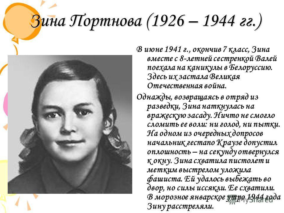 Зина Портнова (1926 – 1944 гг.) В июне 1941 г., окончив 7 класс, Зина вместе с 8-летней сестренкой Валей поехала на каникулы в Белоруссию. Здесь их застала Великая Отечественная война. Однажды, возвращаясь в отряд из разведки, Зина наткнулась на враж