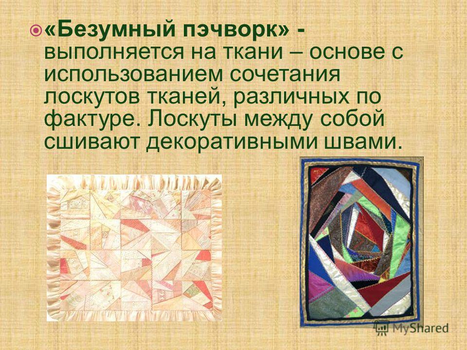 «Безумный пэчворк» - выполняется на ткани – основе с использованием сочетания лоскутов тканей, различных по фактуре. Лоскуты между собой сшивают декоративными швами.