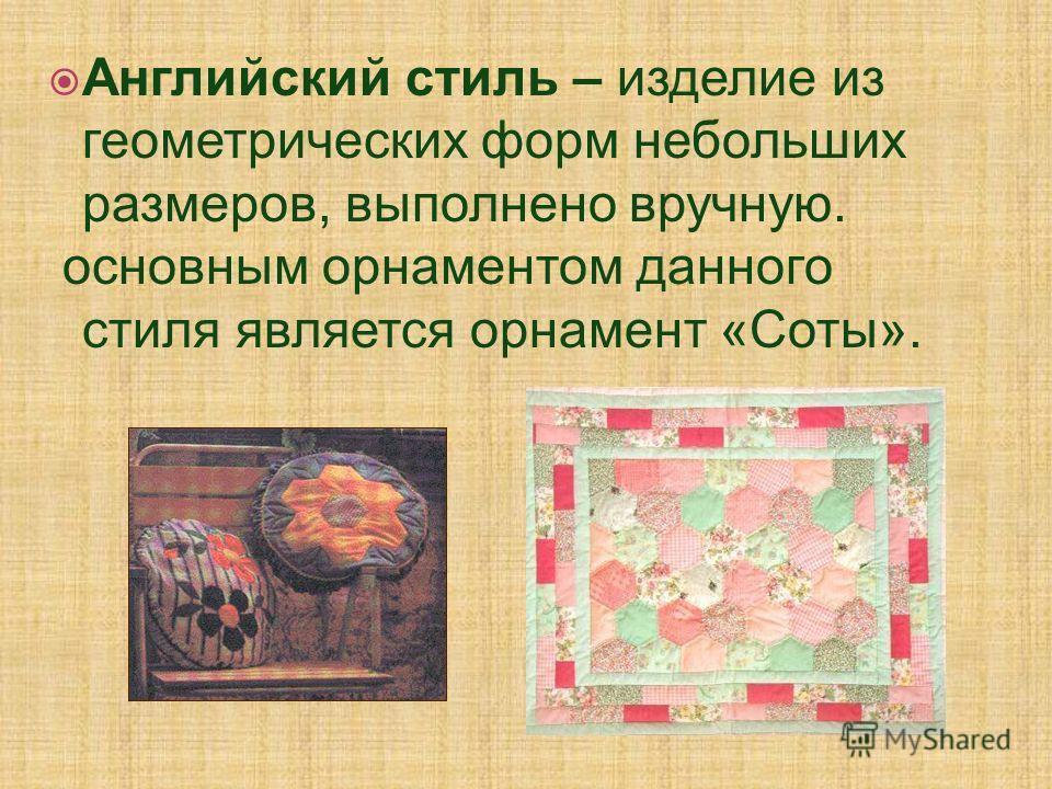 Английский стиль – изделие из геометрических форм небольших размеров, выполнено вручную. основным орнаментом данного стиля является орнамент «Соты».