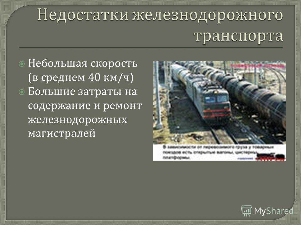 Небольшая скорость ( в среднем 40 км / ч ) Большие затраты на содержание и ремонт железнодорожных магистралей