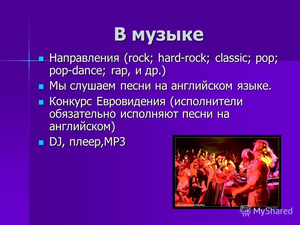 В музыке Направления (rock; hard-rock; classic; pop; pop-dance; rap, и др.) Направления (rock; hard-rock; classic; pop; pop-dance; rap, и др.) Мы слушаем песни на английском языке. Мы слушаем песни на английском языке. Конкурс Евровидения (исполнител