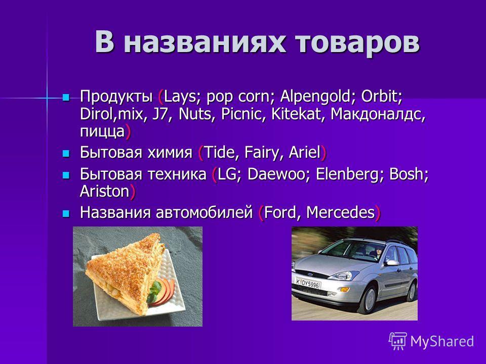 В названиях товаров Продукты (Lays; pop corn; Alpengold; Orbit; Dirol,mix, J7, Nuts, Picnic, Kitekat, Макдоналдс, пицца) Продукты (Lays; pop corn; Alpengold; Orbit; Dirol,mix, J7, Nuts, Picnic, Kitekat, Макдоналдс, пицца) Бытовая химия (Tide, Fairy,
