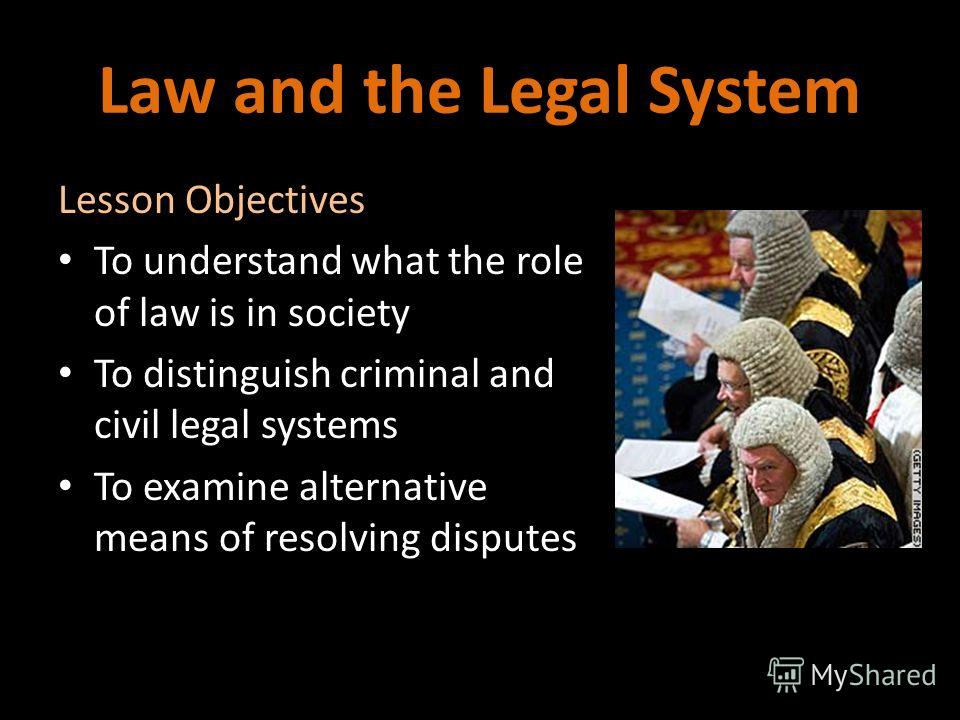 Law and the Legal System Lesson Objectives To understand what the role of law is in society To distinguish criminal and civil legal systems To examine alternative means of resolving disputes