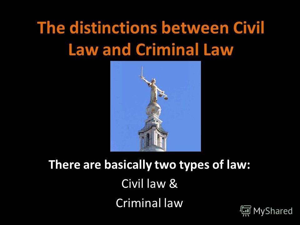 The distinctions between Civil Law and Criminal Law There are basically two types of law: Civil law & Criminal law