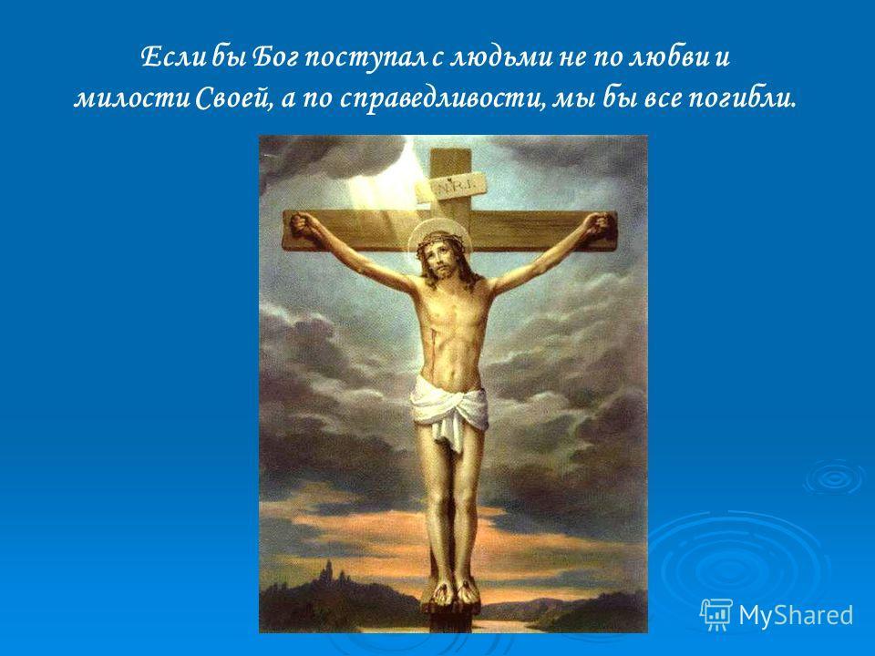 Если бы Бог поступал с людьми не по любви и милости Своей, а по справедливости, мы бы все погибли.