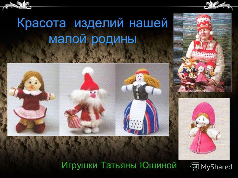 Красота изделий нашей малой родины Игрушки Татьяны Юшиной