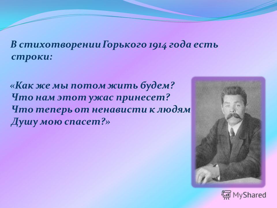 В стихотворении Горького 1914 года есть строки: «Как же мы потом жить будем? Что нам этот ужас принесет? Что теперь от ненависти к людям Душу мою спасет?»