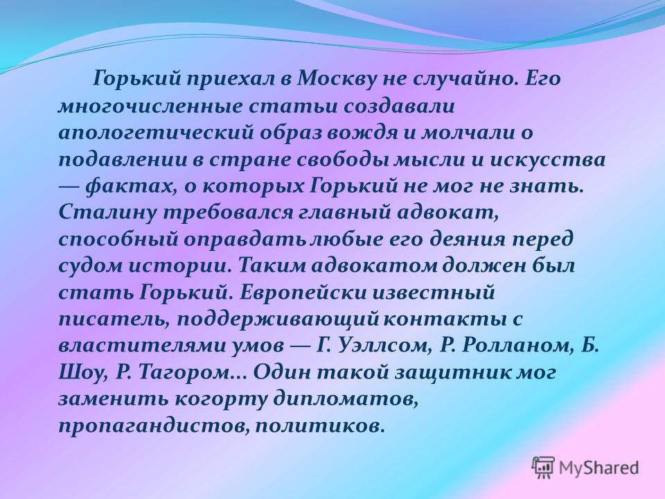 Горький приехал в Москву не случайно. Его многочисленные статьи создавали апологетический образ вождя и молчали о подавлении в стране свободы мысли и искусства фактах, о которых Горький не мог не знать. Сталину требовался главный адвокат, способный о