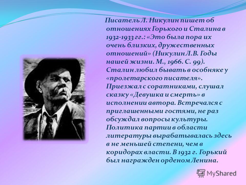Писатель Л. Никулин пишет об отношениях Горького и Сталина в 1932-1933 гг.: «Это была пора их очень близких, дружественных отношений» (Никулин Л.В. Годы нашей жизни. М., 1966. С. 99). Сталин любил бывать в особняке у «пролетарского писателя». Приезжа