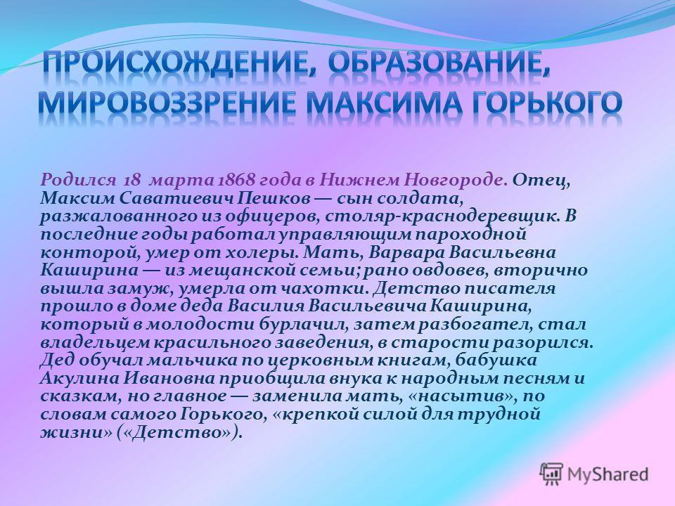 Родился 18 марта 1868 года в Нижнем Новгороде. Отец, Максим Саватиевич Пешков сын солдата, разжалованного из офицеров, столяр-краснодеревщик. В последние годы работал управляющим пароходной конторой, умер от холеры. Мать, Варвара Васильевна Каширина