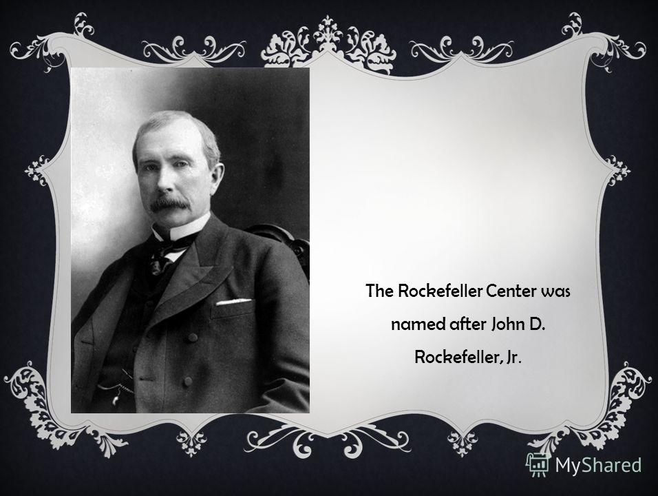 The Rockefeller Center was named after John D. Rockefeller, Jr.