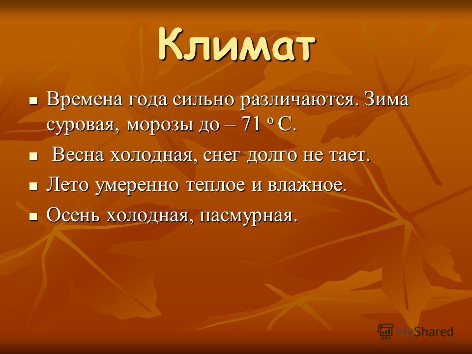 Климат Времена года сильно различаются. Зима суровая, морозы до – 71 о С. Времена года сильно различаются. Зима суровая, морозы до – 71 о С. Весна холодная, снег долго не тает. Весна холодная, снег долго не тает. Лето умеренно теплое и влажное. Лето