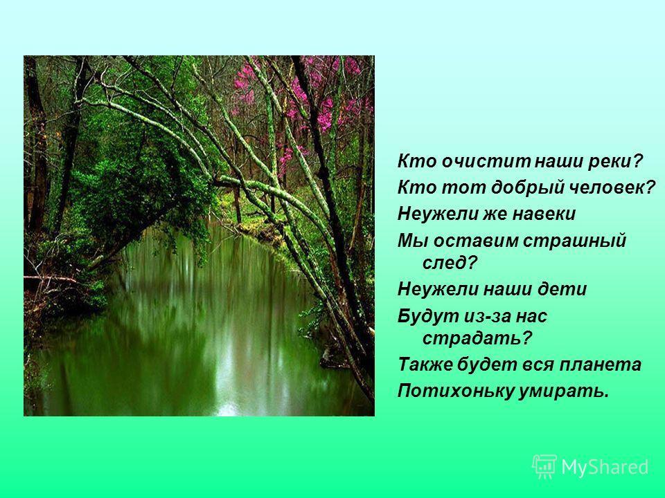 Кто очистит наши реки? Кто тот добрый человек? Неужели же навеки Мы оставим страшный след? Неужели наши дети Будут из-за нас страдать? Также будет вся планета Потихоньку умирать.