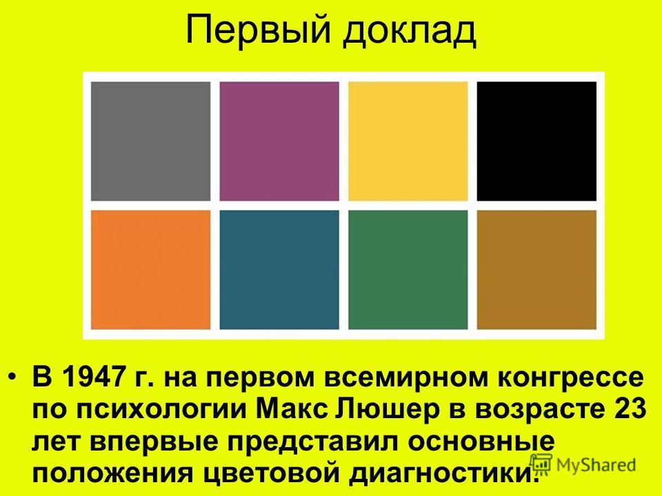 Первый доклад В 1947 г. на первом всемирном конгрессе по психологии Макс Люшер в возрасте 23 лет впервые представил основные положения цветовой диагностики.