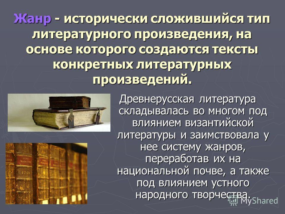 Жанр - исторически сложившийся тип литературного произведения, на основе которого создаются тексты конкретных литературных произведений. Древнерусская литература складывалась во многом под влиянием византийской литературы и заимствовала у нее систему