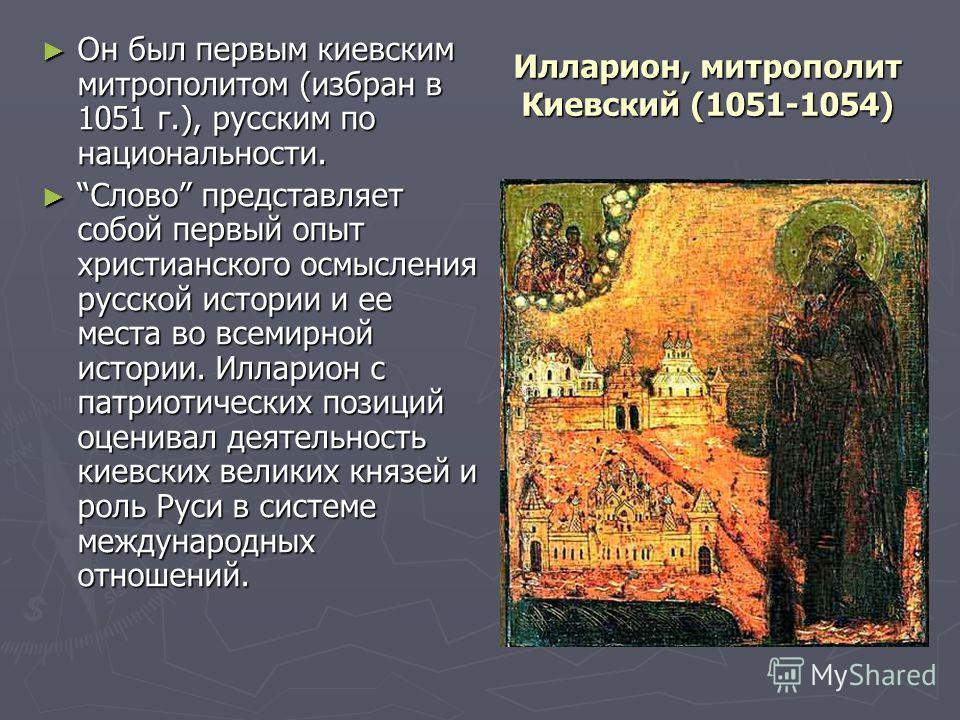 Илларион, митрополит Киевский (1051-1054) Он был первым киевским митрополитом (избран в 1051 г.), русским по национальности. Он был первым киевским митрополитом (избран в 1051 г.), русским по национальности. Слово представляет собой первый опыт христ