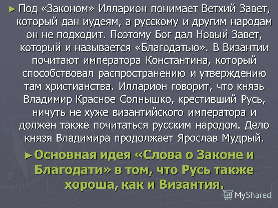 Под «Законом» Илларион понимает Ветхий Завет, который дан иудеям, а русскому и другим народам он не подходит. Поэтому Бог дал Новый Завет, который и называется «Благодатью». В Византии почитают императора Константина, который способствовал распростра