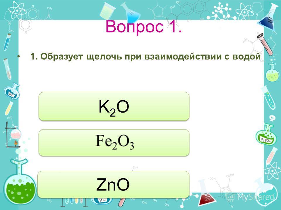 Вопрос 1. 1. Образует щелочь при взаимодействии с водой K2OK2O K2OK2O ZnO