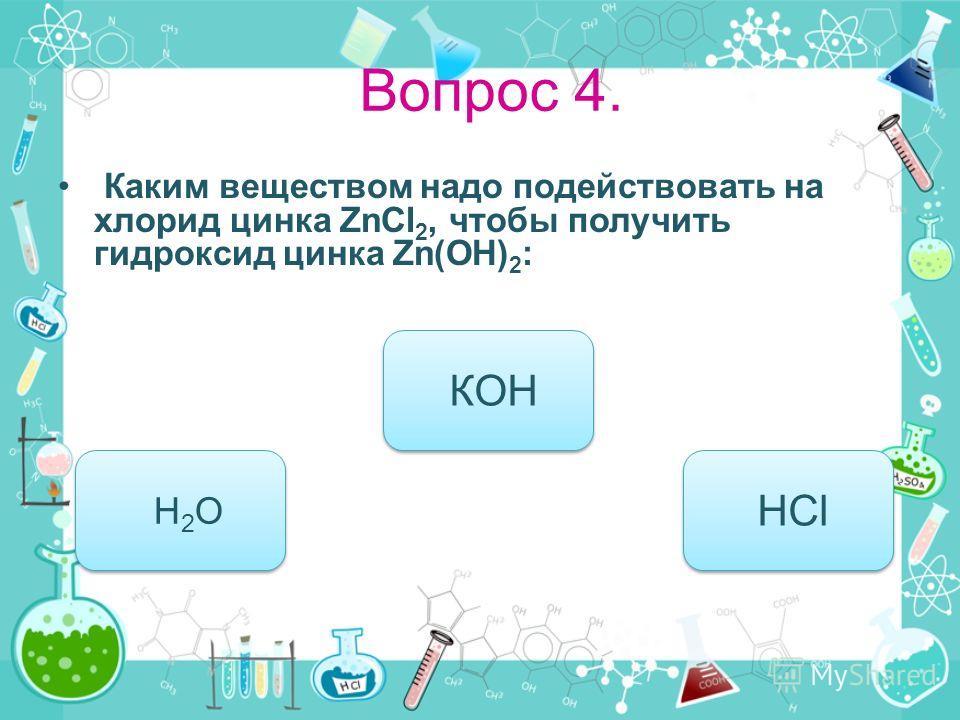 Вопрос 4. Каким веществом надо подействовать на хлорид цинка ZnCl 2, чтобы получить гидроксид цинка Zn(OH) 2 : КОН Н 2 О Н 2 О HCl