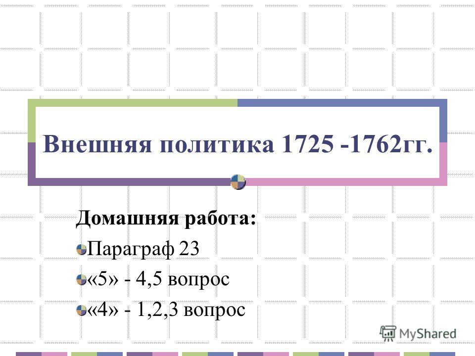 Внешняя политика 1725 -1762гг. Домашняя работа: Параграф 23 «5» - 4,5 вопрос «4» - 1,2,3 вопрос