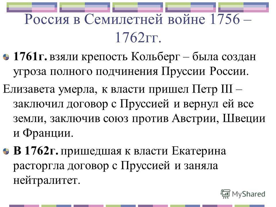 Россия в Семилетней войне 1756 – 1762гг. 1761г. взяли крепость Кольберг – была создан угроза полного подчинения Пруссии России. Елизавета умерла, к власти пришел Петр III – заключил договор с Пруссией и вернул ей все земли, заключив союз против Австр