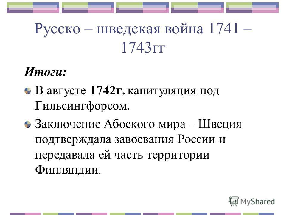 Русско – шведская война 1741 – 1743гг Итоги: В августе 1742г. капитуляция под Гильсингфорсом. Заключение Абоского мира – Швеция подтверждала завоевания России и передавала ей часть территории Финляндии.